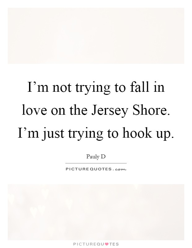 I'm not trying to fall in love on the Jersey Shore. I'm just trying to hook up Picture Quote #1