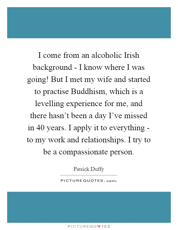 I come from an alcoholic Irish background - I know where I was going! But I met my wife and started to practise Buddhism, which is a levelling experience for me, and there hasn't been a day I've missed in 40 years. I apply it to everything - to my work and relationships. I try to be a compassionate person Picture Quote #1