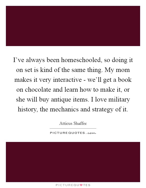 I've always been homeschooled, so doing it on set is kind of the same thing. My mom makes it very interactive - we'll get a book on chocolate and learn how to make it, or she will buy antique items. I love military history, the mechanics and strategy of it Picture Quote #1