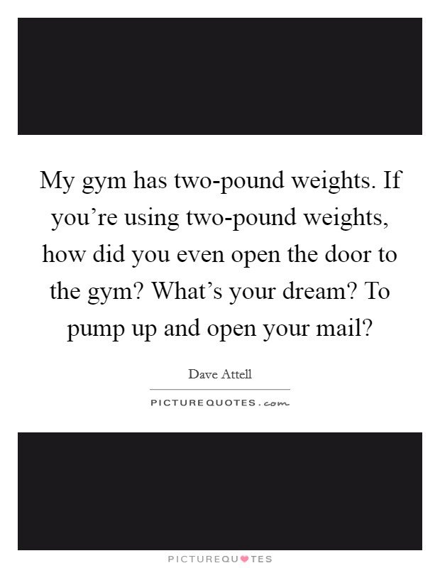 My gym has two-pound weights. If you're using two-pound weights, how did you even open the door to the gym? What's your dream? To pump up and open your mail? Picture Quote #1