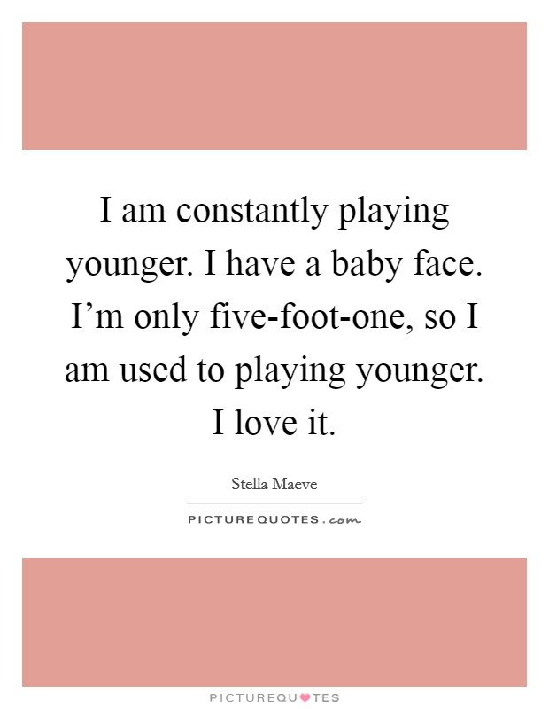 I am constantly playing younger. I have a baby face. I'm only five-foot-one, so I am used to playing younger. I love it Picture Quote #1
