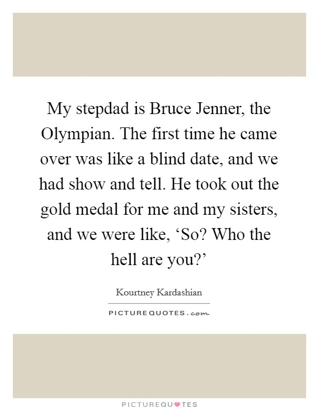 My stepdad is Bruce Jenner, the Olympian. The first time he came over was like a blind date, and we had show and tell. He took out the gold medal for me and my sisters, and we were like, 'So? Who the hell are you?' Picture Quote #1