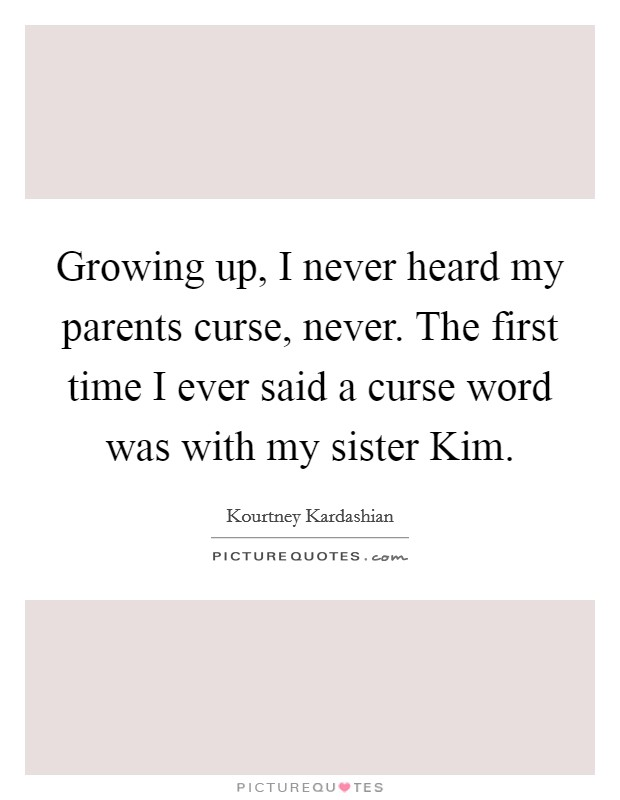 Growing up, I never heard my parents curse, never. The first time I ever said a curse word was with my sister Kim Picture Quote #1