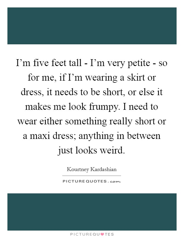 I'm five feet tall - I'm very petite - so for me, if I'm wearing a skirt or dress, it needs to be short, or else it makes me look frumpy. I need to wear either something really short or a maxi dress; anything in between just looks weird Picture Quote #1