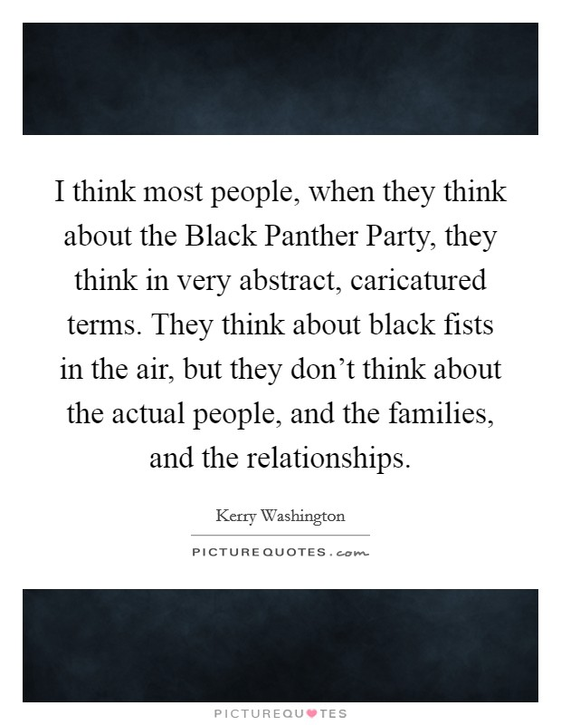 I think most people, when they think about the Black Panther Party, they think in very abstract, caricatured terms. They think about black fists in the air, but they don't think about the actual people, and the families, and the relationships Picture Quote #1