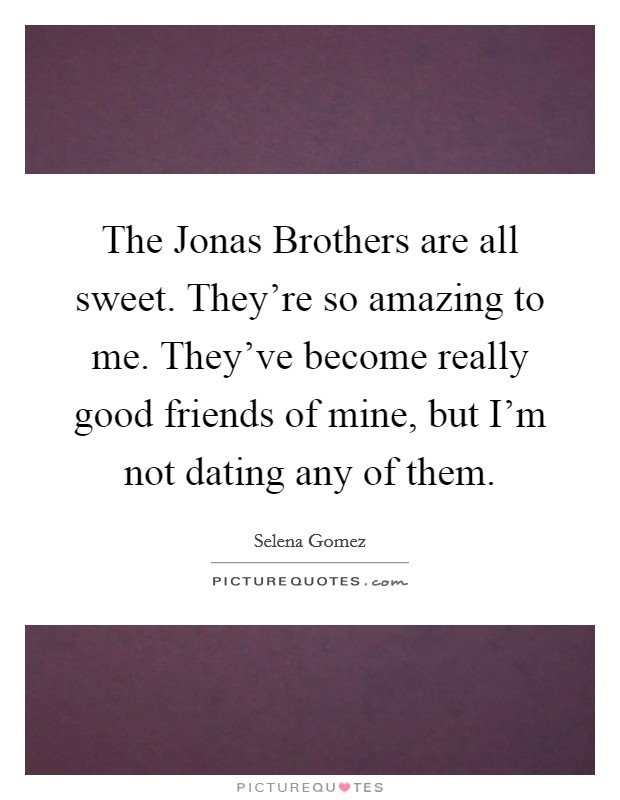 The Jonas Brothers are all sweet. They're so amazing to me. They've become really good friends of mine, but I'm not dating any of them Picture Quote #1