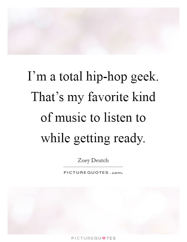 I'm a total hip-hop geek. That's my favorite kind of music to listen to while getting ready Picture Quote #1