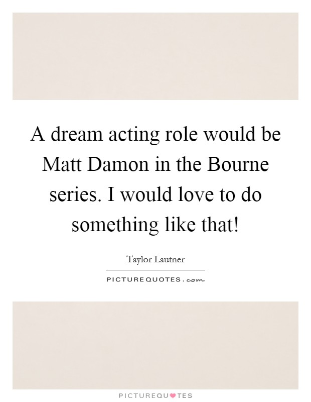 A dream acting role would be Matt Damon in the Bourne series. I would love to do something like that! Picture Quote #1
