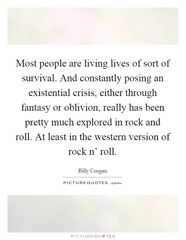 Most people are living lives of sort of survival. And constantly posing an existential crisis, either through fantasy or oblivion, really has been pretty much explored in rock and roll. At least in the western version of rock n' roll Picture Quote #1