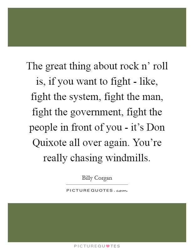 The great thing about rock n' roll is, if you want to fight - like, fight the system, fight the man, fight the government, fight the people in front of you - it's Don Quixote all over again. You're really chasing windmills Picture Quote #1