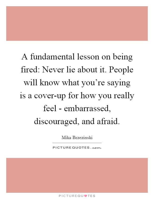 A fundamental lesson on being fired: Never lie about it. People will know what you're saying is a cover-up for how you really feel - embarrassed, discouraged, and afraid Picture Quote #1