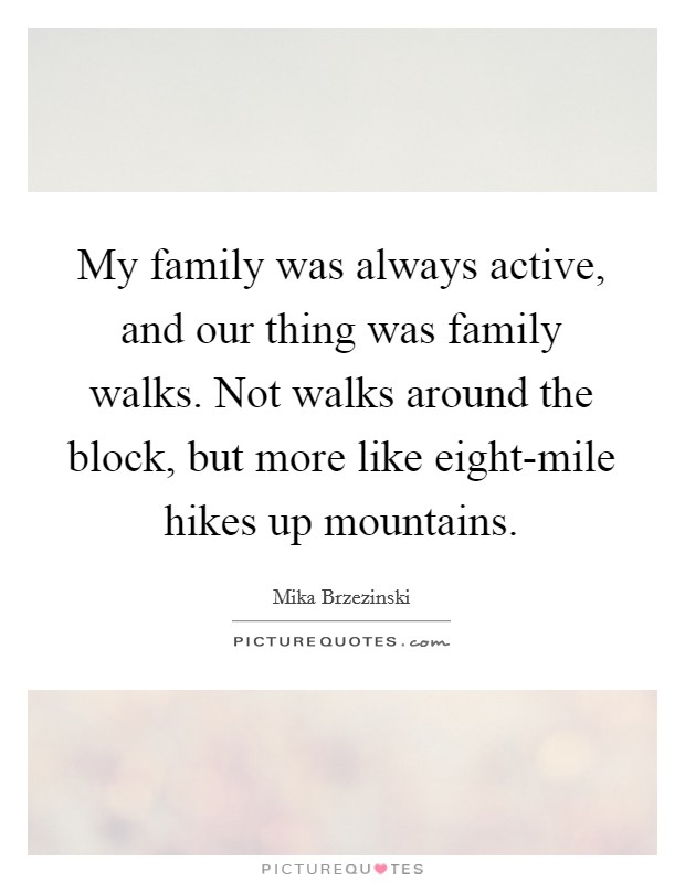 My family was always active, and our thing was family walks. Not walks around the block, but more like eight-mile hikes up mountains Picture Quote #1