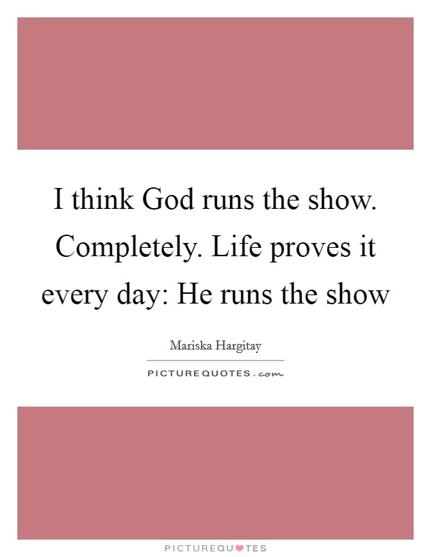 I think God runs the show. Completely. Life proves it every day: He runs the show Picture Quote #1