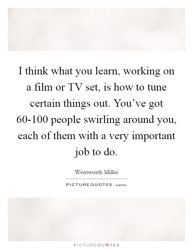 I think what you learn, working on a film or TV set, is how to tune certain things out. You've got 60-100 people swirling around you, each of them with a very important job to do Picture Quote #1