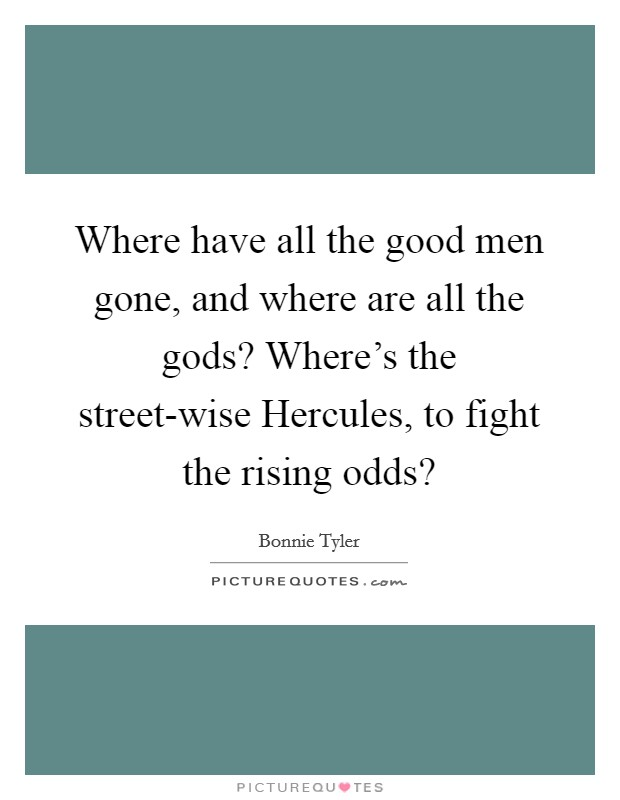 Where have all the good men gone, and where are all the gods? Where's the street-wise Hercules, to fight the rising odds? Picture Quote #1