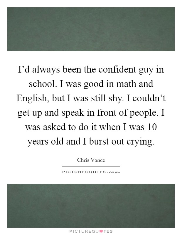 I'd always been the confident guy in school. I was good in math and English, but I was still shy. I couldn't get up and speak in front of people. I was asked to do it when I was 10 years old and I burst out crying Picture Quote #1