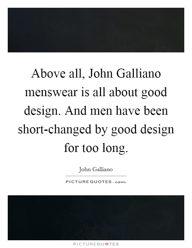 Above all, John Galliano menswear is all about good design. And men have been short-changed by good design for too long Picture Quote #1