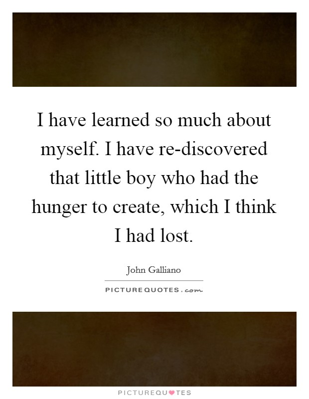 I have learned so much about myself. I have re-discovered that little boy who had the hunger to create, which I think I had lost Picture Quote #1