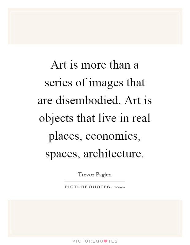Art is more than a series of images that are disembodied. Art is objects that live in real places, economies, spaces, architecture Picture Quote #1