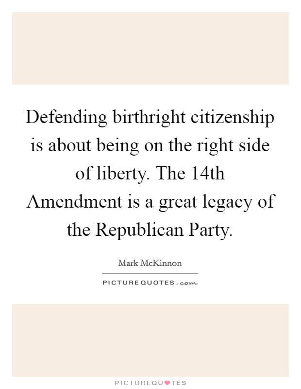 Defending birthright citizenship is about being on the right side of liberty. The 14th Amendment is a great legacy of the Republican Party Picture Quote #1