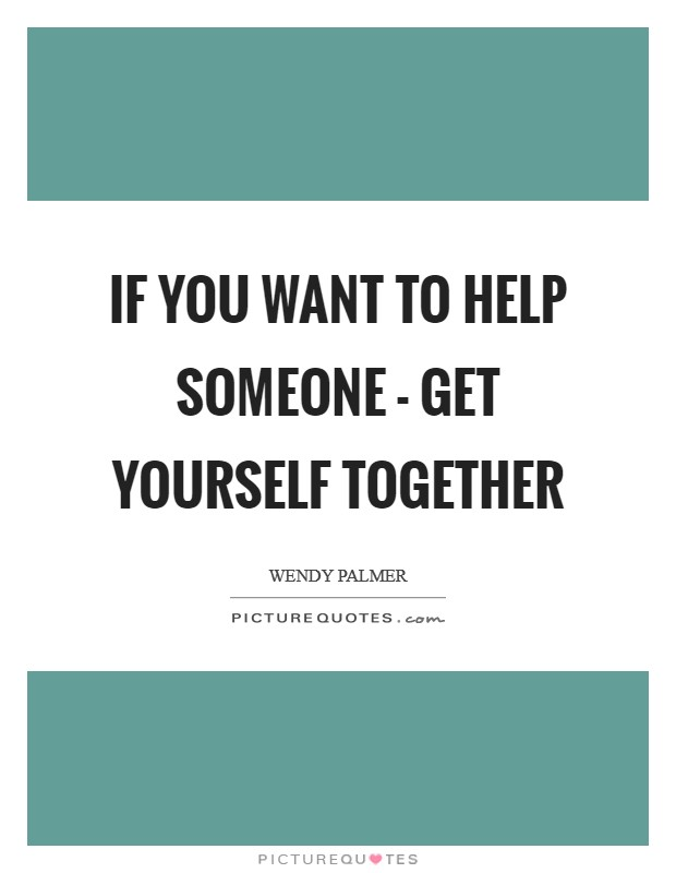 If you want to help someone - get yourself together Picture Quote #1