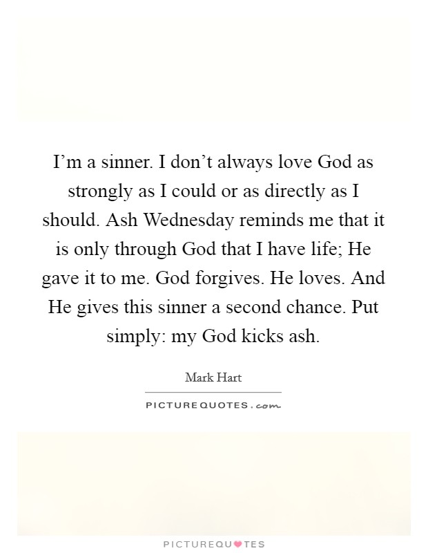 I'm a sinner. I don't always love God as strongly as I could or as directly as I should. Ash Wednesday reminds me that it is only through God that I have life; He gave it to me. God forgives. He loves. And He gives this sinner a second chance. Put simply: my God kicks ash Picture Quote #1