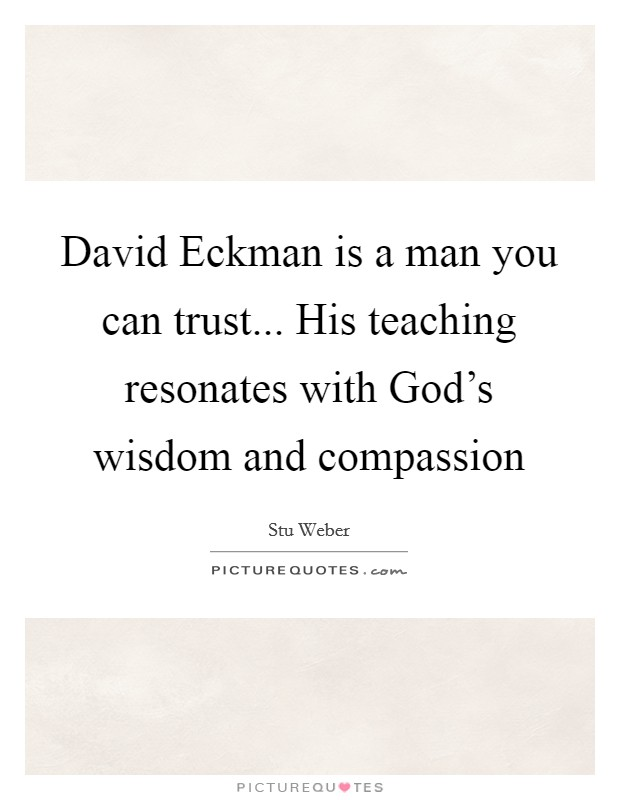 David Eckman is a man you can trust... His teaching resonates with God's wisdom and compassion Picture Quote #1
