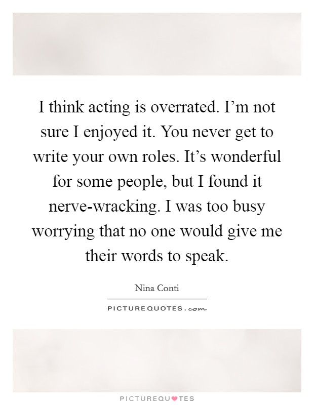 I think acting is overrated. I'm not sure I enjoyed it. You never get to write your own roles. It's wonderful for some people, but I found it nerve-wracking. I was too busy worrying that no one would give me their words to speak Picture Quote #1