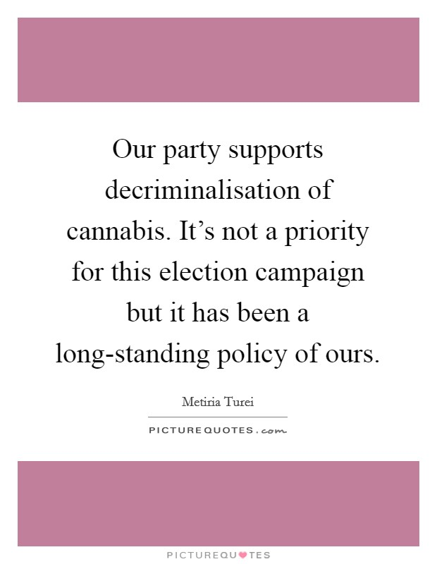 Our party supports decriminalisation of cannabis. It's not a priority for this election campaign but it has been a long-standing policy of ours Picture Quote #1