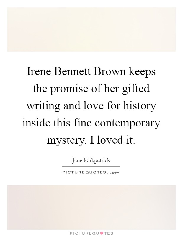Irene Bennett Brown keeps the promise of her gifted writing and love for history inside this fine contemporary mystery. I loved it Picture Quote #1