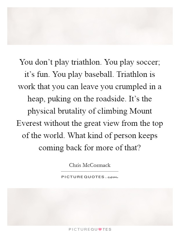 You don't play triathlon. You play soccer; it's fun. You play baseball. Triathlon is work that you can leave you crumpled in a heap, puking on the roadside. It's the physical brutality of climbing Mount Everest without the great view from the top of the world. What kind of person keeps coming back for more of that? Picture Quote #1
