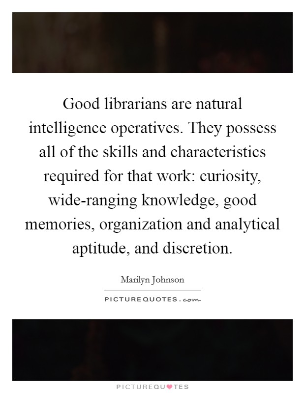 Good librarians are natural intelligence operatives. They possess all of the skills and characteristics required for that work: curiosity, wide-ranging knowledge, good memories, organization and analytical aptitude, and discretion Picture Quote #1