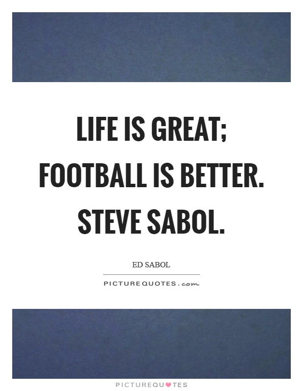 Life is great; football is better. Steve Sabol Picture Quote #1