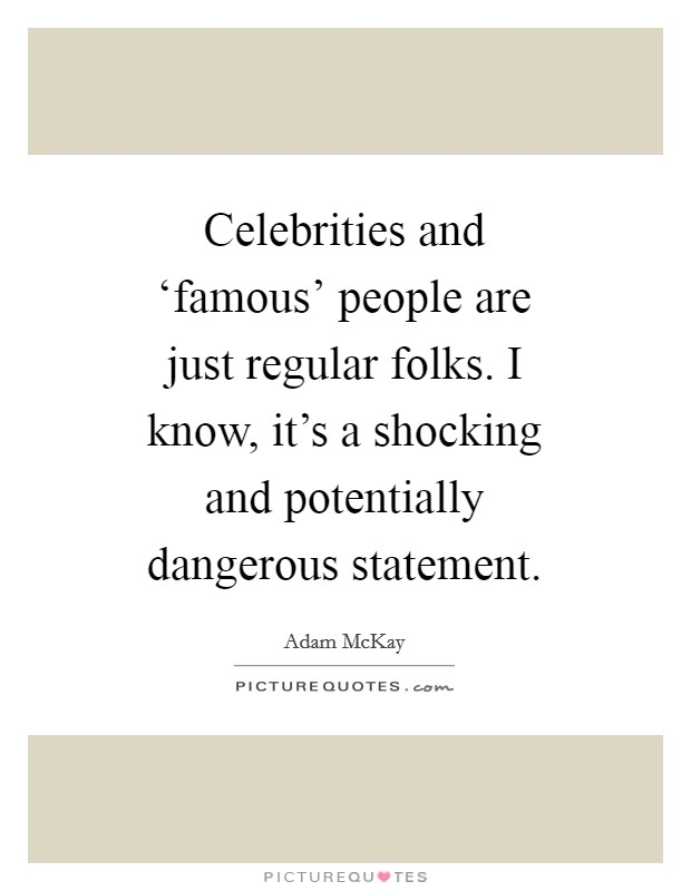 Celebrities and 'famous' people are just regular folks. I know, it's a shocking and potentially dangerous statement Picture Quote #1