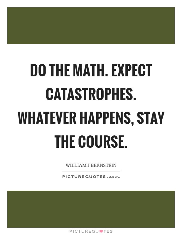 Do the math. Expect catastrophes. Whatever happens, stay the course Picture Quote #1
