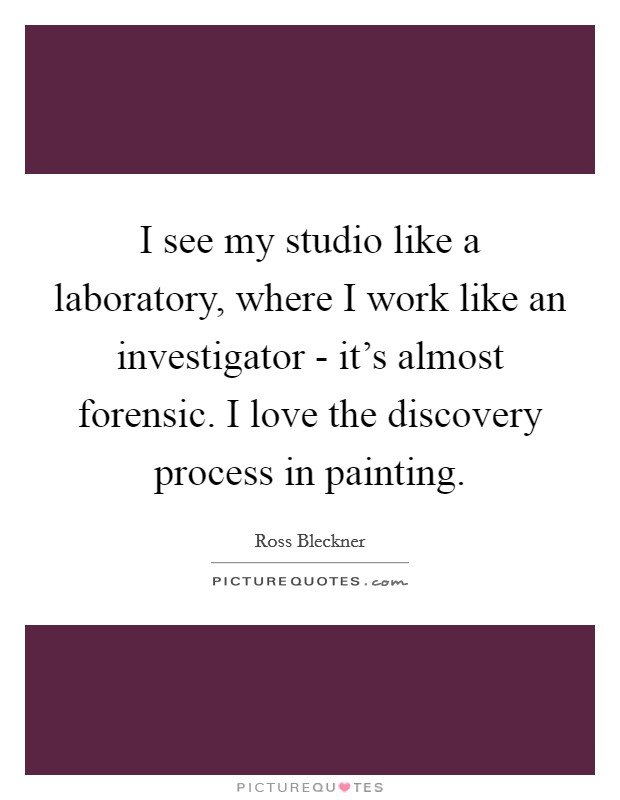 I see my studio like a laboratory, where I work like an investigator - it's almost forensic. I love the discovery process in painting Picture Quote #1