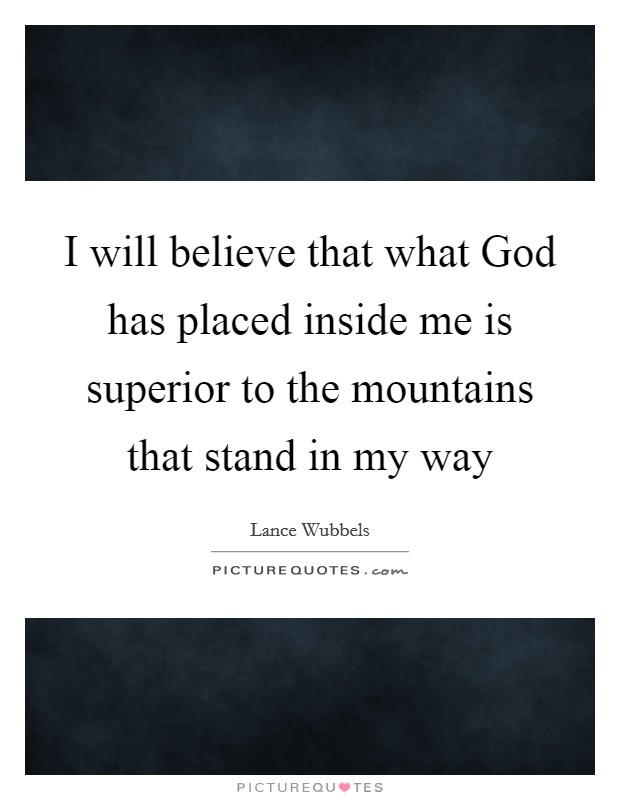 I will believe that what God has placed inside me is superior to the mountains that stand in my way Picture Quote #1