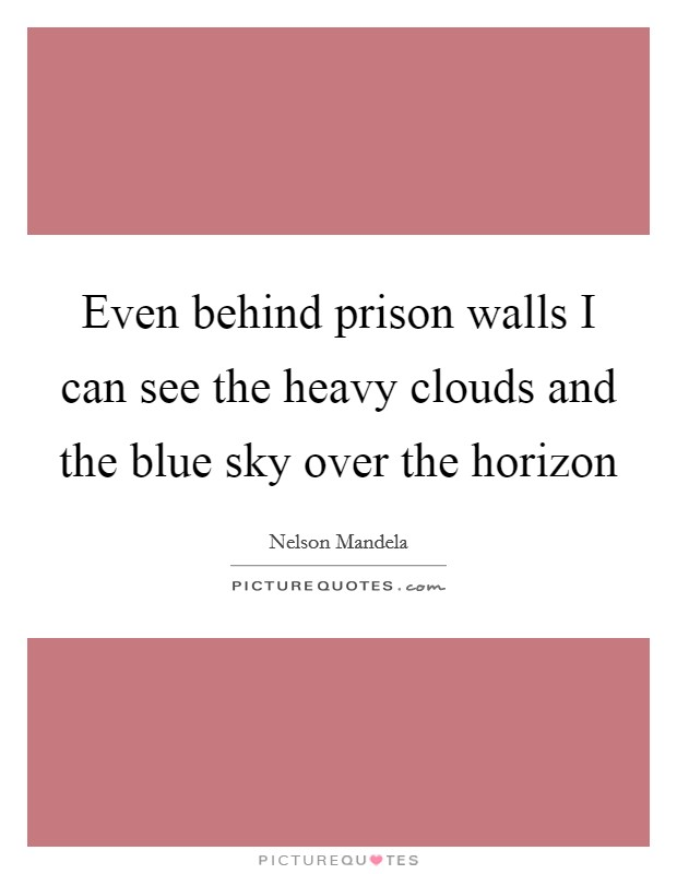 Even behind prison walls I can see the heavy clouds and the blue sky over the horizon Picture Quote #1