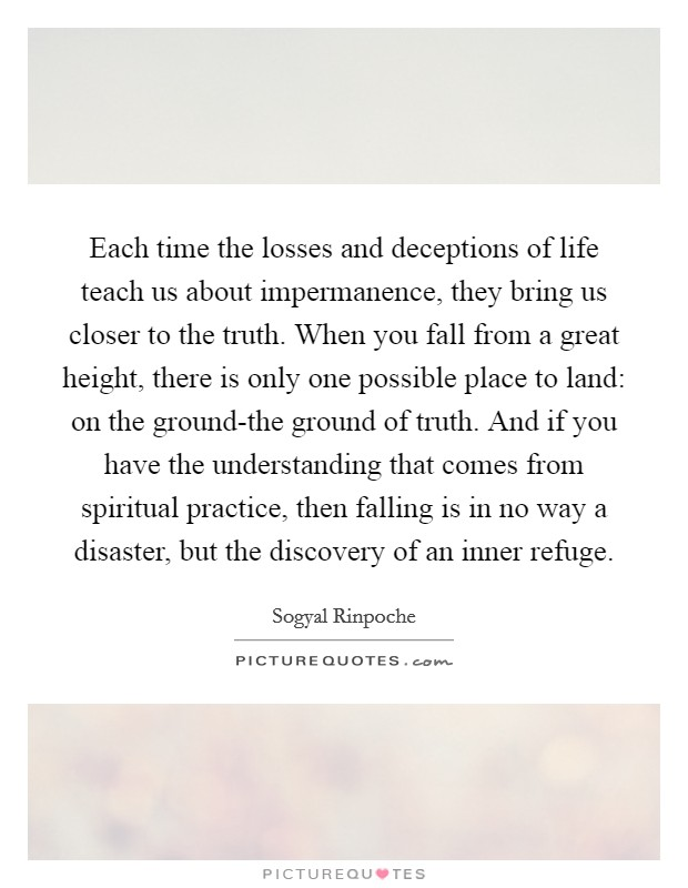 Each time the losses and deceptions of life teach us about impermanence, they bring us closer to the truth. When you fall from a great height, there is only one possible place to land: on the ground-the ground of truth. And if you have the understanding that comes from spiritual practice, then falling is in no way a disaster, but the discovery of an inner refuge Picture Quote #1