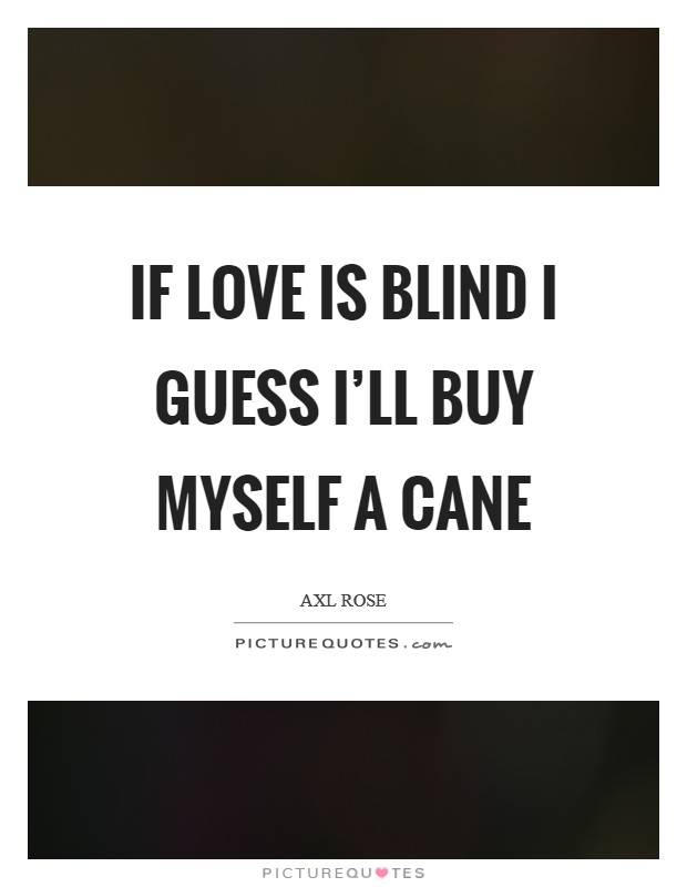 If love is blind I guess I'll buy myself a cane Picture Quote #1
