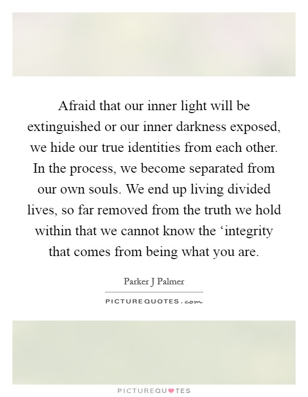 Afraid that our inner light will be extinguished or our inner darkness exposed, we hide our true identities from each other. In the process, we become separated from our own souls. We end up living divided lives, so far removed from the truth we hold within that we cannot know the 'integrity that comes from being what you are Picture Quote #1