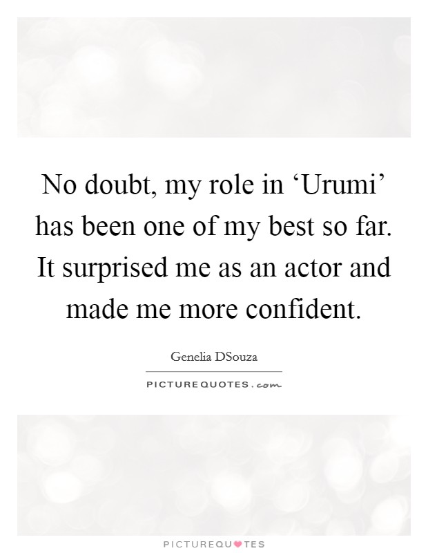 No doubt, my role in 'Urumi' has been one of my best so far. It surprised me as an actor and made me more confident Picture Quote #1