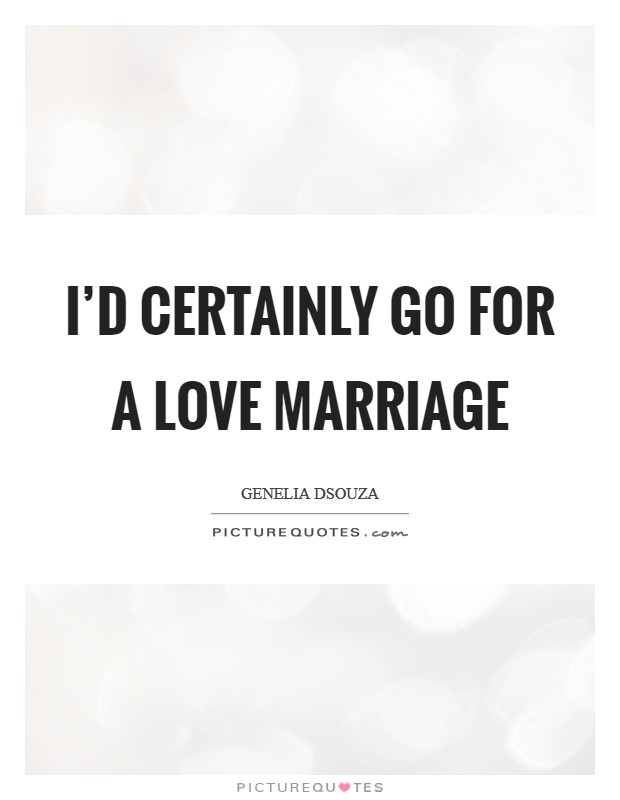I'd certainly go for a love marriage Picture Quote #1