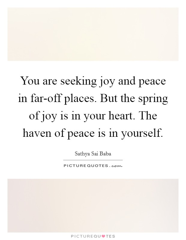You are seeking joy and peace in far-off places. But the spring of joy is in your heart. The haven of peace is in yourself Picture Quote #1
