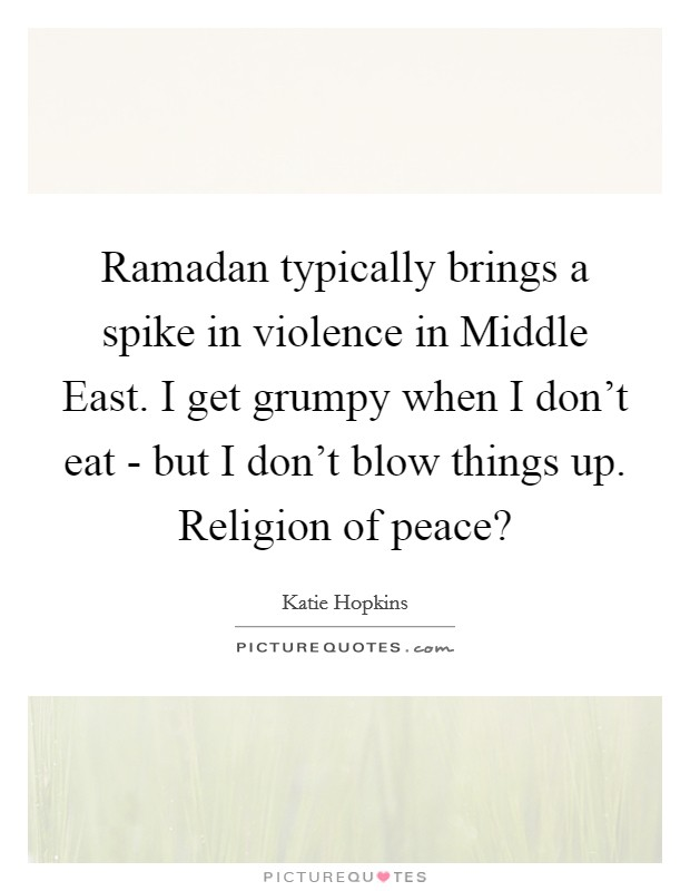 Ramadan typically brings a spike in violence in Middle East. I get grumpy when I don't eat - but I don't blow things up. Religion of peace? Picture Quote #1