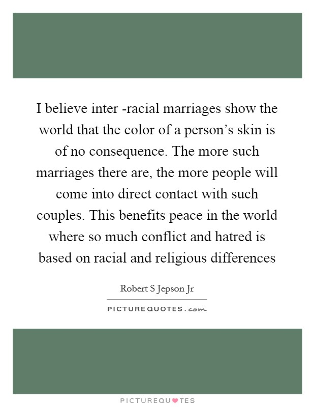 I believe inter -racial marriages show the world that the color of a person's skin is of no consequence. The more such marriages there are, the more people will come into direct contact with such couples. This benefits peace in the world where so much conflict and hatred is based on racial and religious differences Picture Quote #1