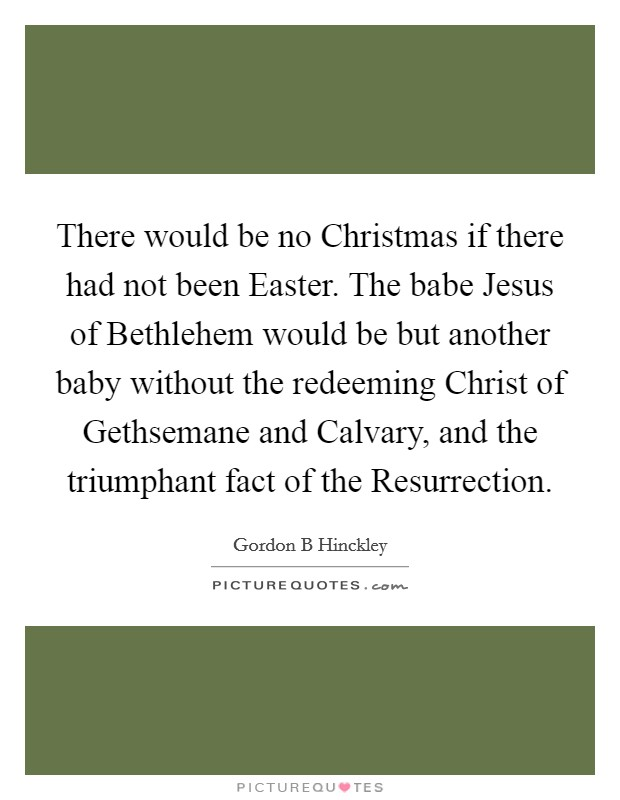 There would be no Christmas if there had not been Easter. The babe Jesus of Bethlehem would be but another baby without the redeeming Christ of Gethsemane and Calvary, and the triumphant fact of the Resurrection Picture Quote #1