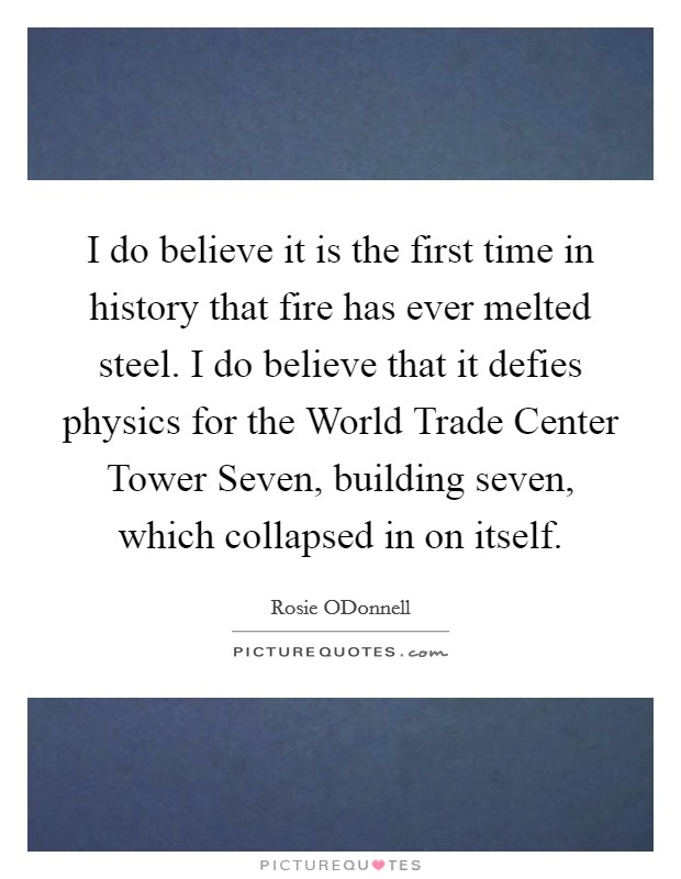 I do believe it is the first time in history that fire has ever melted steel. I do believe that it defies physics for the World Trade Center Tower Seven, building seven, which collapsed in on itself Picture Quote #1
