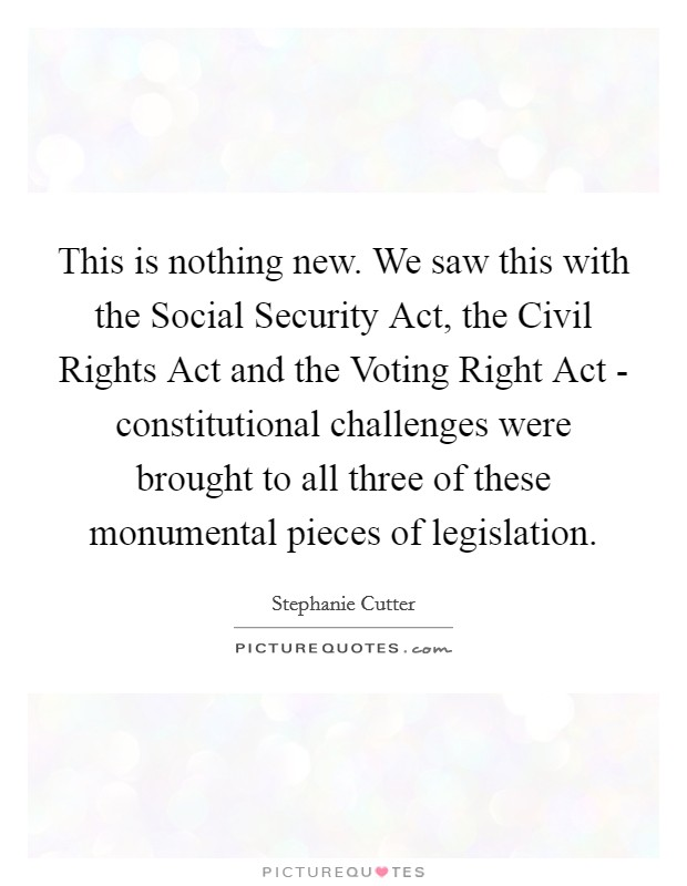 This is nothing new. We saw this with the Social Security Act, the Civil Rights Act and the Voting Right Act - constitutional challenges were brought to all three of these monumental pieces of legislation Picture Quote #1