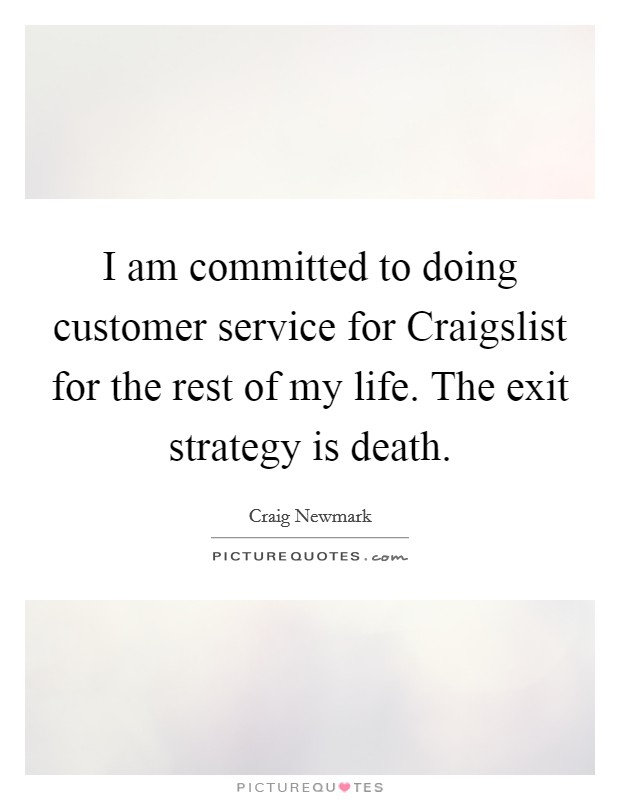 I am committed to doing customer service for Craigslist for the rest of my life. The exit strategy is death Picture Quote #1